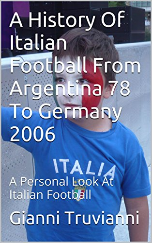 A History Of Italian Football From Argentina 78 To Germany 2006: A Personal Look At Italian Football (Gianni Truvianni's Great Moments In Football Book 1) (English Edition)
