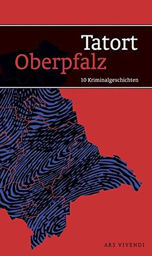Tatort Oberpfalz - 10 Kriminalgeschichten zwischen Fichtelgebirge und Regensburg und von Neumarkt bis zur tschechischen Grenze