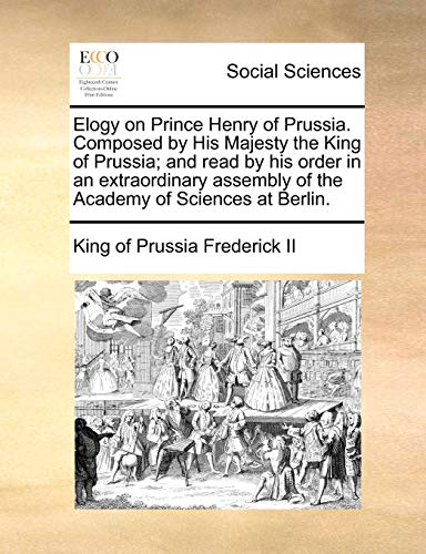 Elogy on Prince Henry of Prussia. Composed by His Majesty the King of Prussia; and read by his order in an extraordinary assembly of the Academy of Sciences at Berlin.