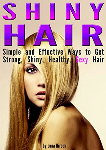 Shiny Hair: Simple and Effective Ways to Get Strong, Shiny, Healthy, Sexy...
