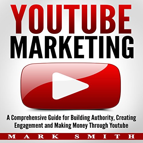 YouTube Marketing: A Comprehensive Guide for Building Authority, Creating Engagement, and Making Money through YouTube audiobook cover art