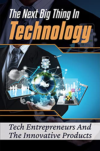 The Next Big Thing In Technology: Tech Entrepreneurs And The Innovative Products: New Breed Of Tech Entrepreneurs (English Edition)