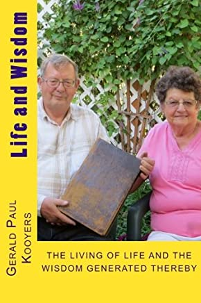Life and Wisdom: THE LIVING OF LIFE and The Wisdom Generated Thereby of Gerald Paul Kooyers