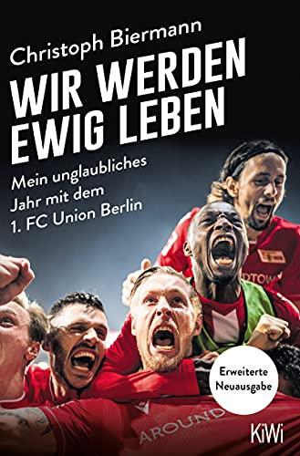 Wir werden ewig leben: Mein unglaubliches Jahr mit dem 1. FC Union Berlin - erweiterte Neuausgabe