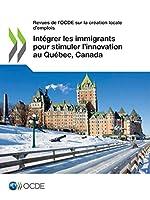 Revues De L'ocde Sur La Création Locale D'emplois: Intégrer Les Immigrants Pour Stimuler L'innovation Au Québec, Canada