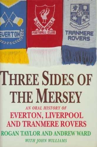 Three Sides of the Mersey: Oral History of Everton, Liverpool and Tranmere Rovers by Rogan P. Taylor (1998-01-01)