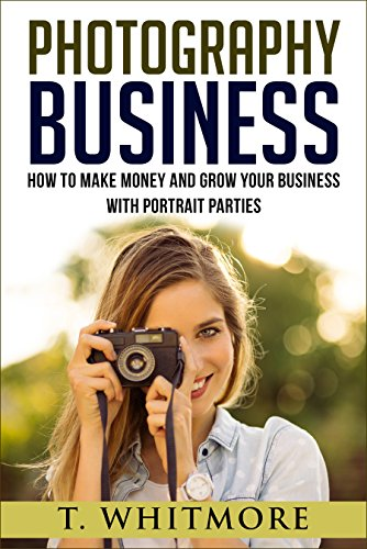 Amateur Photography: How To Make Money And Grow Your Business With Portrait Parties by [T Whitmore]