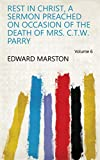 Rest in Christ, a sermon preached on occasion of the death of mrs. C.T.W. Parry Volume 6 (English Edition)