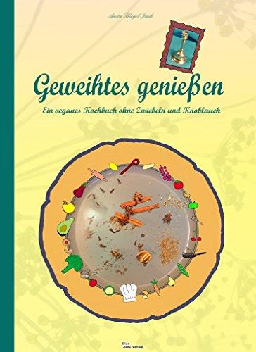 Geweihtes genießen - ein veganes Kochbuch ohne Zwiebeln und Knoblauch