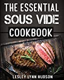 The Essential Sous Vide Cookbook:  2019 -Modern Art of Creating Culinary Masterpieces at Home - Effortless Perfect Low-Temperature Meals Every Time - ... Best Easy Recipes for Beginners and Advanced