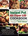 "Instant Pot Air Fryer Lid Cookbook: ""700"" Quick, Easy, Delicious and Budget-Friendly Recipes to Fry, Roast, Bakes and Dehydrate with Your Instant Pot Air fryer Lid"