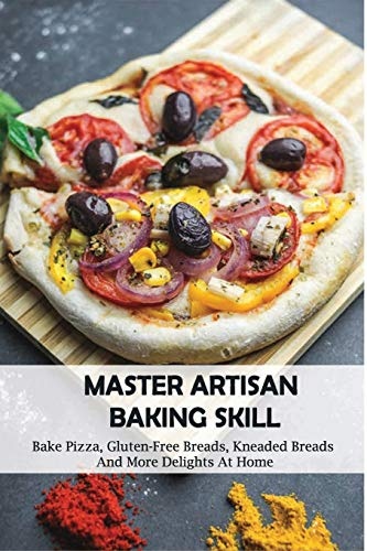 Master Artisan Baking Skill: Bake Pizza, Gluten-Free Breads, Kneaded Breads, And More Delights At Home: Artisan Bread In Five Minutes A Day Book
