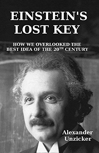 Einstein's Lost Key: How We Overlooked the Best Idea of the 20th Century by [Alexander Unzicker]