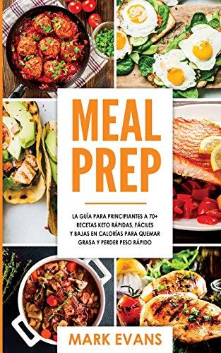 Meal Prep: La guía para principiantes a 70+ recetas Keto rápidas, fáciles y bajas en calorias para quemar grasa y perder peso rápido (Keto Meal Prep en Español/Spanish Book) (Spanish Edition)