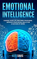 Emotional Intelligence: Change Your Life and Own Your Mind. Improve Your Social Skills for a Success at Work
