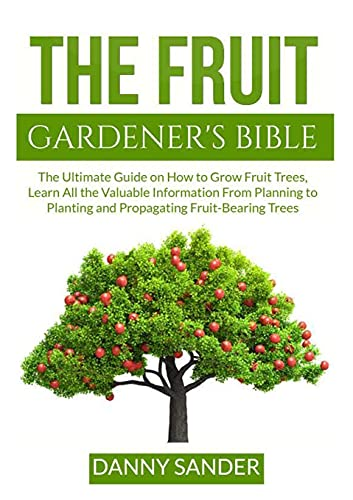 The Fruit Gardener's Bible: The Ultimate Guide on How to Grow Fruit Trees, Learn All the Valuable Information From Planning to Planting and Propagating Fruit-Bearing Trees