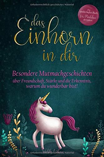 Das Einhorn in dir: Besondere Mutmachgeschichten über Freundschaft, Stärke und die Erkenntnis, warum du wunderbar bist! Ein zauberhaftes Buch für Mädchen ab 6 Jahren