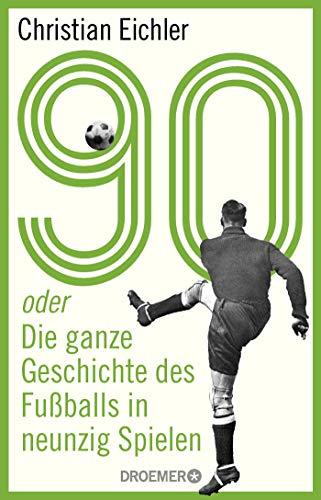 90: oder Die ganze Geschichte des Fußballs in neunzig Spielen