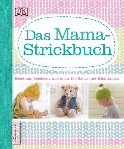 Das Mama-Strickbuch: Kleidung, Spielzeug und mehr für Babys und Kleinkinder