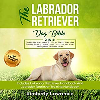 The Labrador Retriever Dog Bible     Everything You Need to Know About Choosing, Raising, Training, and Caring Your Labrador from Puppyhood to Senior Years              By:                                                                                                                                 Kimberly Lawrence                               Narrated by:                                                                                                                                 Shaina Summerville                      Length: 6 hrs and 20 mins     26 ratings     Overall 4.9