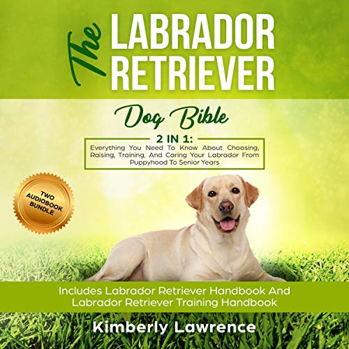 The Labrador Retriever Dog Bible     Everything You Need to Know About Choosing, Raising, Training, and Caring Your Labrador from Puppyhood to Senior Years              By:                                                                                                                                 Kimberly Lawrence                               Narrated by:                                                                                                                                 Shaina Summerville                      Length: 6 hrs and 20 mins     26 ratings     Overall 4.7