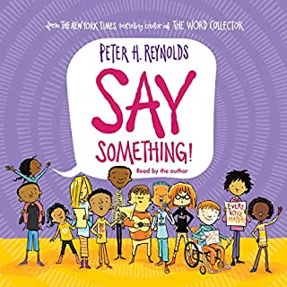 Say Something!                   Written by:                                                                                                                                 Peter H. Reynolds                               Narrated by:                                                                                                                                 Peter H. Reynolds                      Length: 9 mins     Not rated yet     Overall 0.0