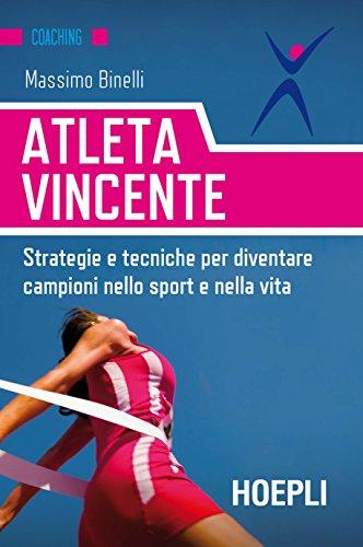 Atleta vincente. Strategie e tecniche per diventare campioni nello sport e nella vita