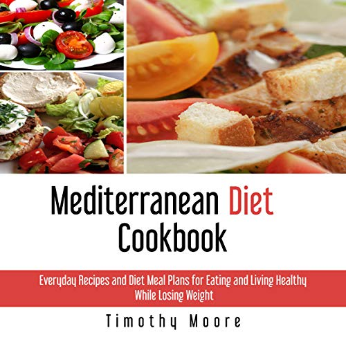Mediterranean Diet Cookbook: Everyday Recipes and Diet Meal Plans for Eating and Living Healthy While Losing Weight audiobook cover art