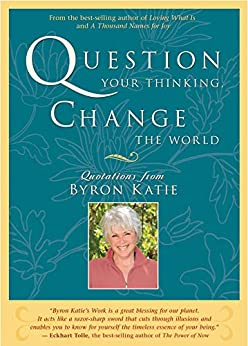 Question Your Thinking, Change the World by [Byron Katie]