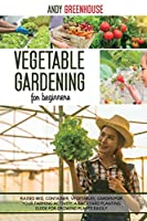 Vegetable Gardening for Beginners: Raised Bed, Container, Vegetables, Garden For Your Farming Activity. A Backyard Planting Guide For Growing Plants Easily
