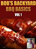 BBQ Recipes -- Bob's Backyard BBQ Basics Vol 1