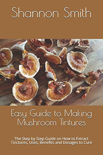 Easy Guide to Making Mushroom Tintures: The Step by Step Guіdе оn Hоw tо Extract Tіnсturеѕ, Uѕеѕ, Benefits аnd Dоѕаgеѕ tо Cure: The Step by Step ... tо Cure