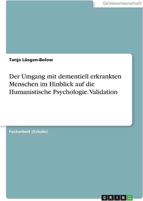 Der Umgang mit dementiell erkrankten Menschen im Hinblick auf die Humanistische Psychologie. Validation