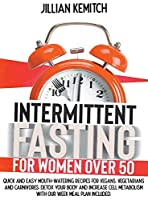 Intermittent Fasting For Women Over 50: Quick and Easy Mouth-Watering Recipes for Vegans, Vegetarians, and Carnivores to Detox your Body and Increase Cell Metabolism. Including a Weekly Meal Plan