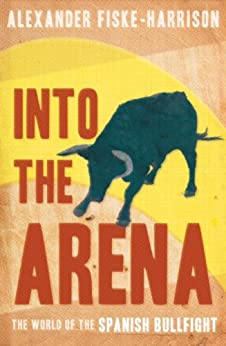 [Alexander Fiske-Harrison, Nicolás Haro]のInto The Arena: The World of the Spanish Bullfight (English Edition)