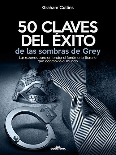 50 Claves del éxito de las sombras de Grey: Las razones para entender el fenómeno literario que conmovió al mundo