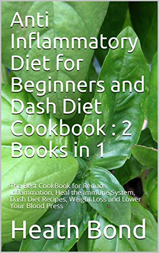 Anti Inflammatory Diet for Beginners and Dash Diet Cookbook : 2 Books in 1: The Best CookBook for Reduce Inflammation, Heal the Immune System, Dash Diet ... Weight Loss and Lower Your Blood Press