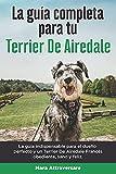 La Guía Completa Para Tu Terrier De Airedale: La guía indispensable para el dueño perfecto y un Terrier De Airedale obediente, sano y feliz.