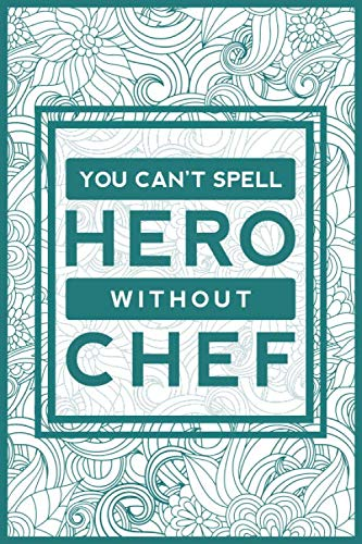 You Can't Spell Hero Without Chef: Chef Notebook Journal For Cook | Appreciation Gifts For Men & Women Executive/ Sous/ Senior/ Pastry Chef