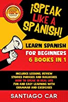 LEARN SPANISH FOR BEGINNERS ¡Speak Like a Spanish! 6 BOOKS IN 1: Includes Lessons, Review Stories, Phrases and Dialogues how to Speak in Real-Life. Fun ad Easy Learning With Grammar and Exercises.