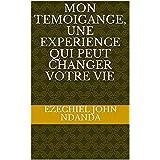MON TEMOIGANGE, UNE EXPERIENCE QUI PEUT CHANGER VOTRE VIE (French Edition)