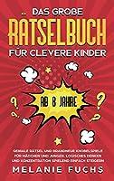 Das grosse Raetselbuch fuer clevere Kinder (ab 8 Jahre): Geniale Raetsel und brandneue Knobelspiele fuer Maedchen und Jungen. Logisches Denken und Konzentration spielend einfach steigern