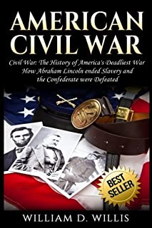American Civil War: Civil War: The History of America's Deadliest War - How Abraham Lincoln ended Slavery and the Confeder...