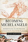 Becoming Michelangelo: Apprenticing to the Master, and Discovering the Artist through His Drawings - Alan Pascuzzi