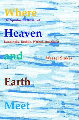 Where Heaven and Earth Meet: The Spiritual in the Art of Kandinsky, Rothko, Warhol, and Kiefer (Currents of Encounter - Studies on the Contact Between ... Religions, Beliefs, and Cultures, Band 45)