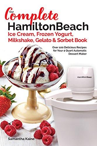 Our Complete Hamilton Beach® Ice Cream, Frozen Yogurt, Milkshake, Gelato & Sorbet Book: Over 100 Delicious Recipes for Your 4 Quart Automatic Dessert Maker (Ice Cream Desserts Book 1)