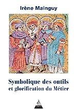 Symbolique des outils et glorification du métier - Avec 172 illustrations d'Irène Mainguy