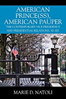 American Prince(ss), American Pauper: The Contemporary Vice Presidency and Presidential Relations, 3d. ed.