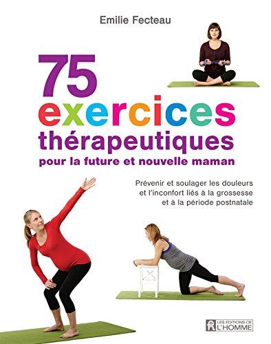 75 exercices thérapeutiques pour future maman: Prévenir et soulager les douleurs et l'inconfort liés à la grossesse et la période postnatale