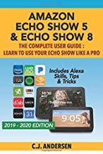 Amazon Echo Show 5 & Echo Show 8 The Complete User Guide - Learn to Use Your Echo Show Like A Pro: Includes Alexa Skills, Tips and Tricks (Alexa & Echo Show Setup)